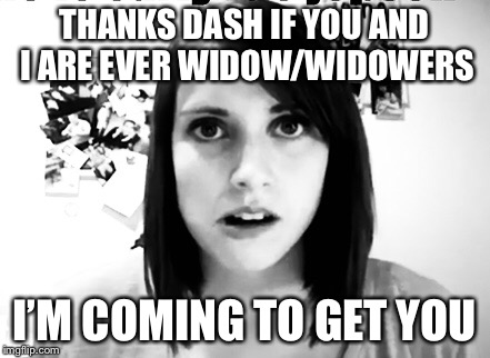 THANKS DASH IF YOU AND I ARE EVER WIDOW/WIDOWERS I'M COMING TO GET YOU | made w/ Imgflip meme maker