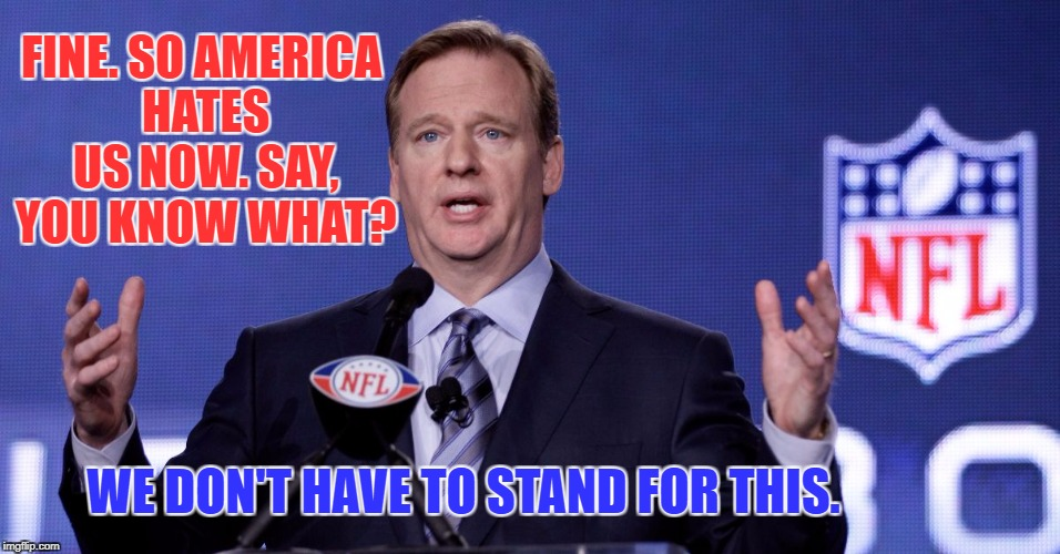 FINE. SO AMERICA HATES US NOW. SAY, YOU KNOW WHAT? WE DON'T HAVE TO STAND FOR THIS. | image tagged in le goof of de nfl | made w/ Imgflip meme maker