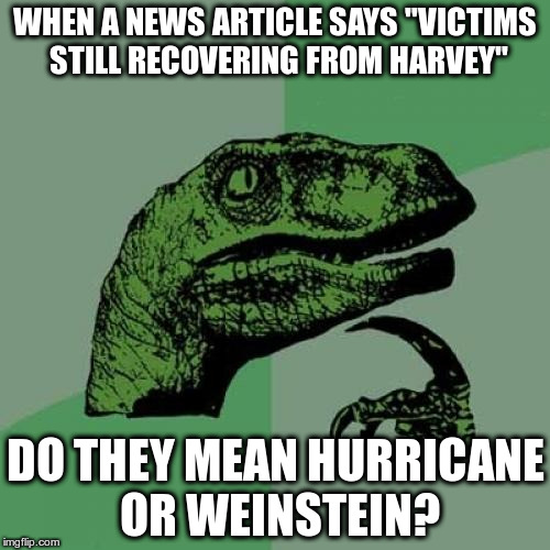 "TOO MANY HARVEYS | WHEN A NEWS ARTICLE SAYS ""VICTIMS STILL RECOVERING FROM HARVEY"" DO THEY MEAN HURRICANE OR WEINSTEIN? 