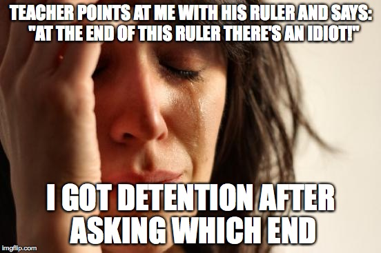 "First World Problems Meme | TEACHER POINTS AT ME WITH HIS RULER AND SAYS:  ""AT THE END OF THIS RULER THERE'S AN IDIOT!"" I GOT DETENTION AFTER ASKING WHICH END 