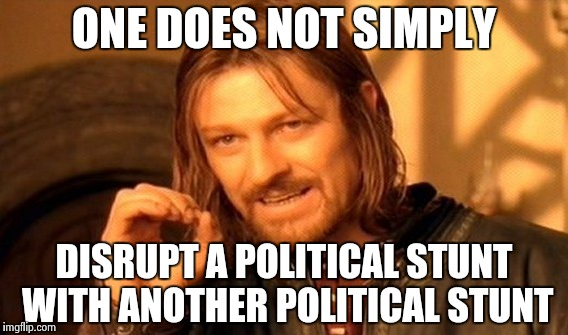 OK , you hate Trump , we get it already | ONE DOES NOT SIMPLY DISRUPT A POLITICAL STUNT WITH ANOTHER POLITICAL STUNT | image tagged in memes,one does not simply,libtards,sport,politics lol,i don't care | made w/ Imgflip meme maker
