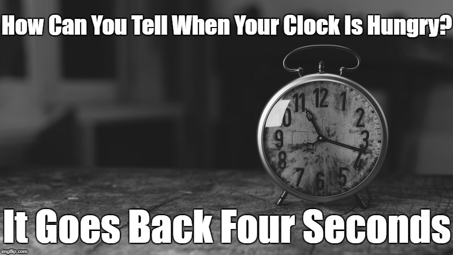 Time For A New ⌚ (Black & White Meme Week™ Oct. 8th-14th A Pipe_Picasso event) | How Can You Tell When Your Clock Is Hungry? It Goes Back Four Seconds | image tagged in bw meme week,memes,time,pipe_picasso,google images,craziness_all_the_way | made w/ Imgflip meme maker