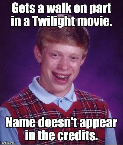 Bad Luck Brian Meme | Gets a walk on part in a Twilight movie. Name doesn't appear in the credits. | image tagged in memes,bad luck brian | made w/ Imgflip meme maker