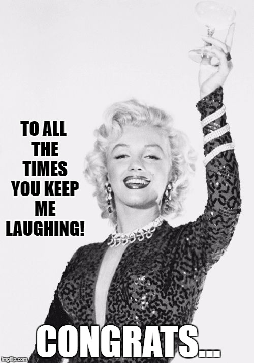 Cheers craziness 3 | TO ALL THE TIMES YOU KEEP ME LAUGHING! CONGRATS... | image tagged in cheers craziness 3 | made w/ Imgflip meme maker