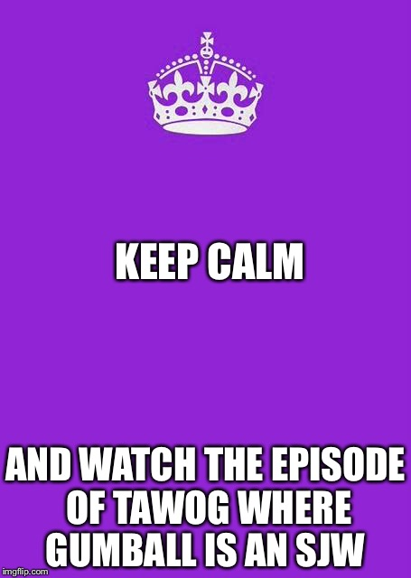 Keep Calm And Carry On Purple Meme | KEEP CALM AND WATCH THE EPISODE OF TAWOG WHERE GUMBALL IS AN SJW | image tagged in memes,keep calm and carry on purple | made w/ Imgflip meme maker