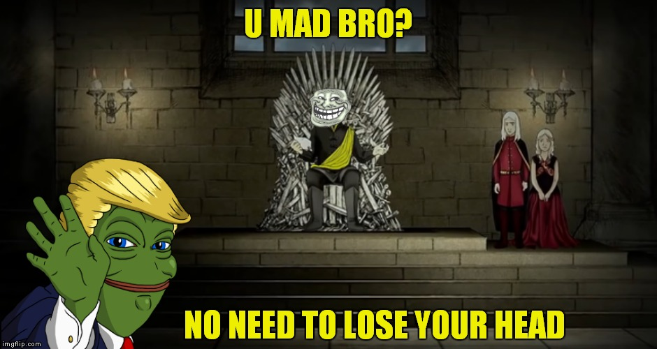 Game of Pepe! | U MAD BRO? NO NEED TO LOSE YOUR HEAD | image tagged in game of thrones,u mad bro,trump pepe | made w/ Imgflip meme maker