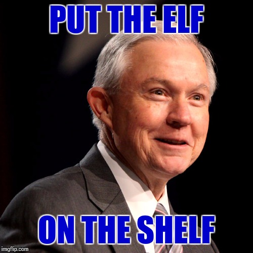 Sessions Must Go | PUT THE ELF ON THE SHELF | image tagged in memes,jeff sessions,politics,marijuana | made w/ Imgflip meme maker