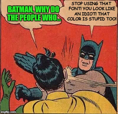 Batman & Bad Meme-making! | STOP USING THAT FONT! YOU LOOK LIKE AN IDIOT! THAT COLOR IS STUPID TOO! | image tagged in memes,bad memes,batman slapping robin | made w/ Imgflip meme maker