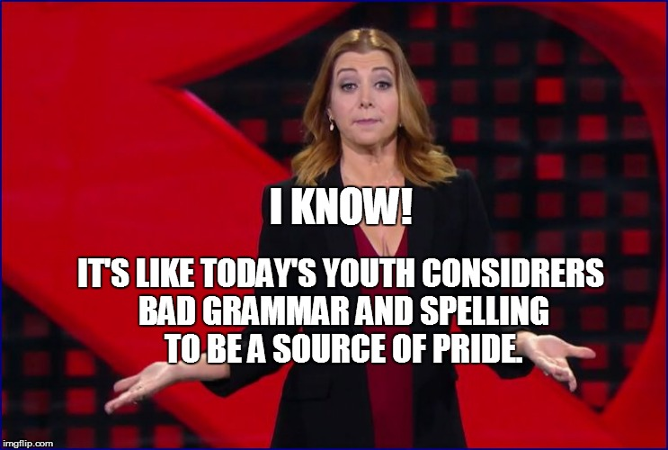 I KNOW! IT'S LIKE TODAY'S YOUTH CONSIDRERS BAD GRAMMAR AND SPELLING TO BE A SOURCE OF PRIDE. | made w/ Imgflip meme maker