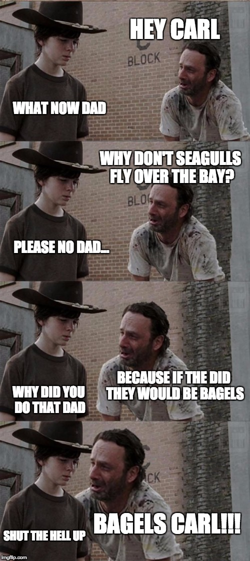 Rick and Carl Long Meme | HEY CARL WHAT NOW DAD WHY DON'T SEAGULLS FLY OVER THE BAY? PLEASE NO DAD... BECAUSE IF THE DID THEY WOULD BE BAGELS WHY DID YOU DO THAT DAD  | image tagged in memes,rick and carl long | made w/ Imgflip meme maker
