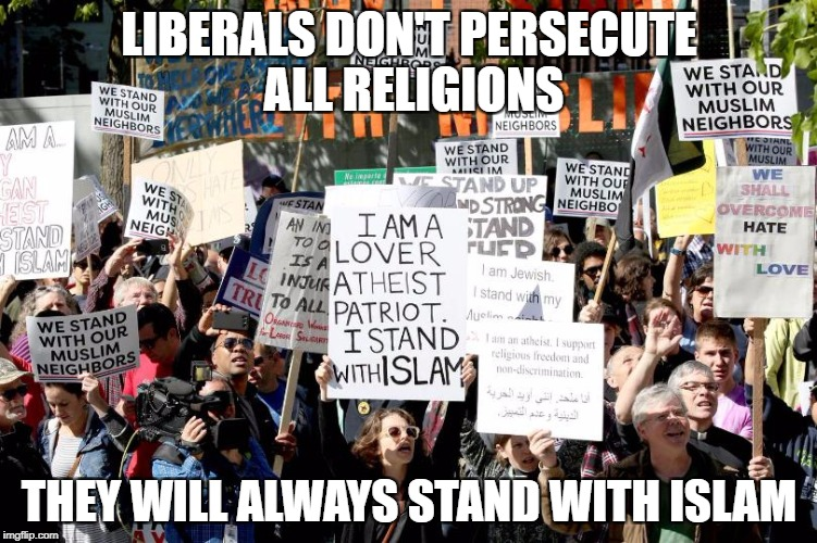 Liberals and religious freedom | LIBERALS DON'T PERSECUTE ALL RELIGIONS THEY WILL ALWAYS STAND WITH ISLAM | image tagged in stupid liberals,liberal hypocrisy,retarded liberal protesters | made w/ Imgflip meme maker