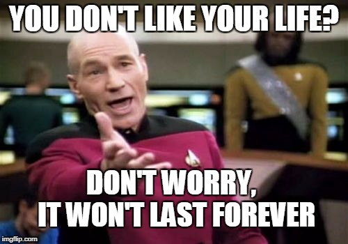 Picard Wtf Meme | YOU DON'T LIKE YOUR LIFE? DON'T WORRY,    IT WON'T LAST FOREVER | image tagged in memes,picard wtf | made w/ Imgflip meme maker