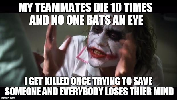 And everybody loses their minds Meme | MY TEAMMATES DIE 10 TIMES AND NO ONE BATS AN EYE I GET KILLED ONCE TRYING TO SAVE SOMEONE AND EVERYBODY LOSES THIER MIND | image tagged in memes,and everybody loses their minds | made w/ Imgflip meme maker