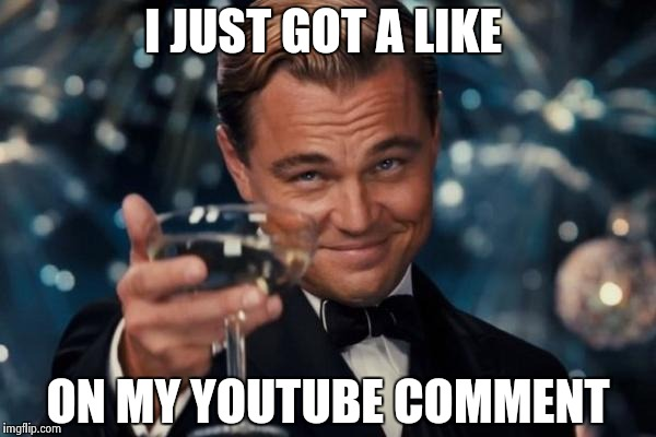 Leonardo Dicaprio Cheers Meme | I JUST GOT A LIKE ON MY YOUTUBE COMMENT | image tagged in memes,leonardo dicaprio cheers | made w/ Imgflip meme maker