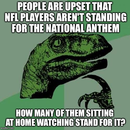 Hypocrisy at its finest | PEOPLE ARE UPSET THAT NFL PLAYERS AREN'T STANDING FOR THE NATIONAL ANTHEM HOW MANY OF THEM SITTING AT HOME WATCHING STAND FOR IT? | image tagged in memes,philosoraptor | made w/ Imgflip meme maker