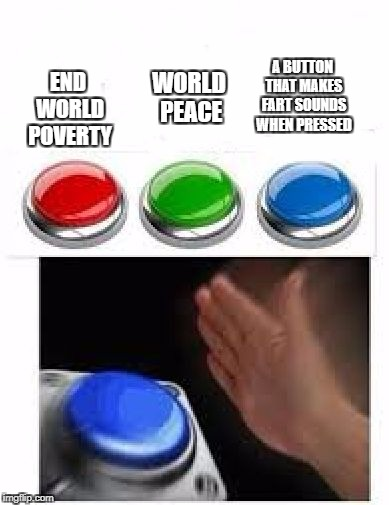 Red Green Blue Buttons | END WORLD POVERTY WORLD PEACE A BUTTON THAT MAKES FART SOUNDS WHEN PRESSED | image tagged in red green blue buttons | made w/ Imgflip meme maker