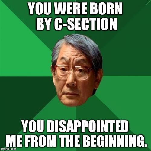 High Expectations Asian Father | YOU WERE BORN BY C-SECTION YOU DISAPPOINTED ME FROM THE BEGINNING. | image tagged in memes,high expectations asian father | made w/ Imgflip meme maker