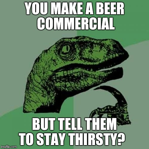 Philosoraptor Meme | YOU MAKE A BEER COMMERCIAL BUT TELL THEM TO STAY THIRSTY? | image tagged in memes,philosoraptor | made w/ Imgflip meme maker