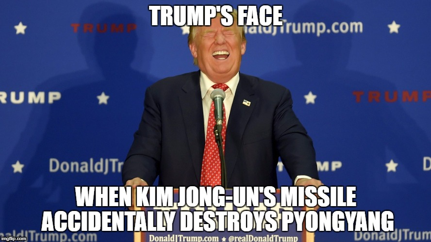 Pyongyang | TRUMP'S FACE WHEN KIM JONG-UN'S MISSILE ACCIDENTALLY DESTROYS PYONGYANG | image tagged in laughing trump,donald trump,kim jong un,north korea,missle,funny | made w/ Imgflip meme maker