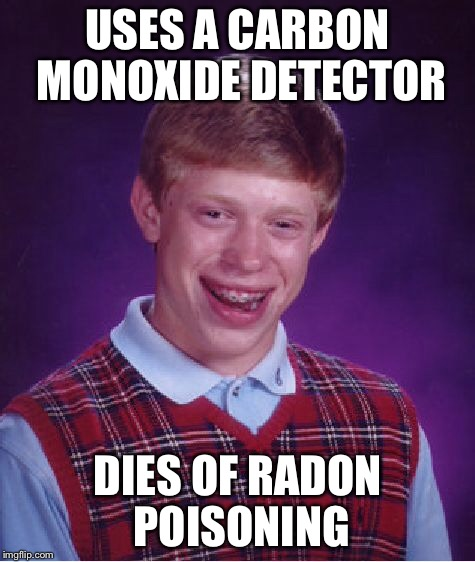 Bad Luck Brian Meme | USES A CARBON MONOXIDE DETECTOR DIES OF RADON POISONING | image tagged in memes,bad luck brian | made w/ Imgflip meme maker