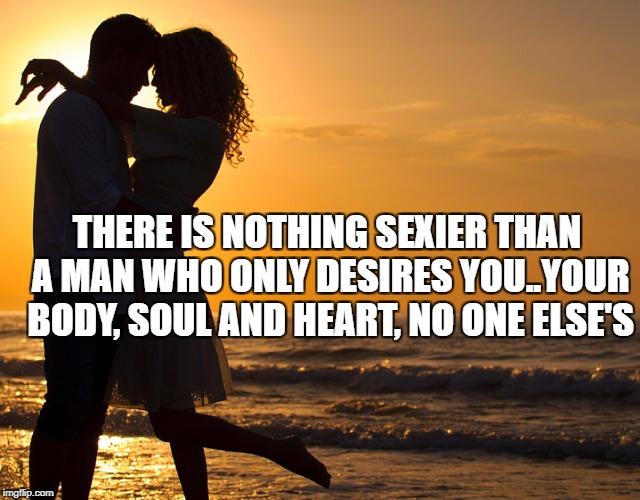Romance | THERE IS NOTHING SEXIER THAN A MAN WHO ONLY DESIRES YOU..YOUR BODY, SOUL AND HEART, NO ONE ELSE'S | image tagged in romance | made w/ Imgflip meme maker