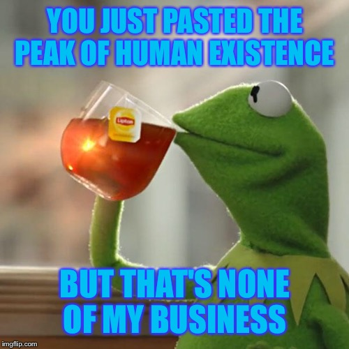 But Thats None Of My Business Meme | YOU JUST PASTED THE PEAK OF HUMAN EXISTENCE BUT THAT'S NONE OF MY BUSINESS | image tagged in memes,but thats none of my business,kermit the frog | made w/ Imgflip meme maker