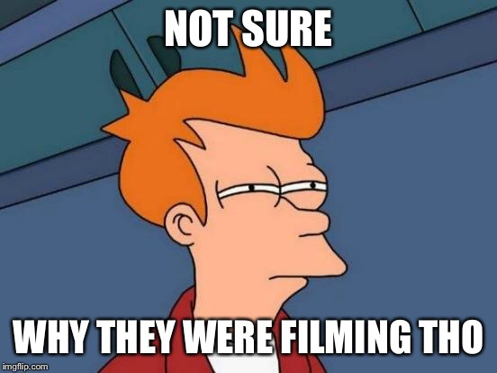 Futurama Fry Meme | NOT SURE WHY THEY WERE FILMING THO | image tagged in memes,futurama fry | made w/ Imgflip meme maker