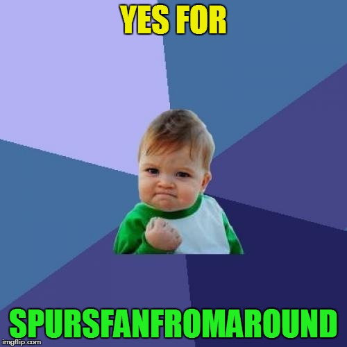 Success Kid Meme | YES FOR SPURSFANFROMAROUND | image tagged in memes,success kid | made w/ Imgflip meme maker