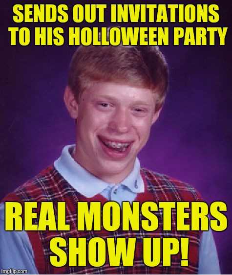 Bad Luck Brian Meme | SENDS OUT INVITATIONS TO HIS HOLLOWEEN PARTY REAL MONSTERS SHOW UP! | image tagged in memes,bad luck brian | made w/ Imgflip meme maker