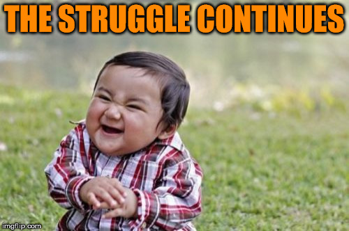Evil Toddler Meme | THE STRUGGLE CONTINUES | image tagged in memes,evil toddler | made w/ Imgflip meme maker