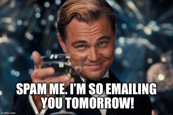 Leonardo Dicaprio Cheers Meme | SPAM ME. I'M SO EMAILING YOU TOMORROW! | image tagged in memes,leonardo dicaprio cheers | made w/ Imgflip meme maker