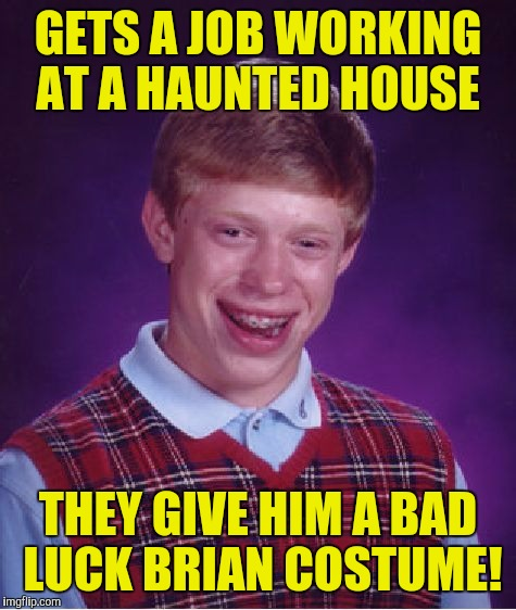 Bad Luck Brian Meme | GETS A JOB WORKING AT A HAUNTED HOUSE THEY GIVE HIM A BAD LUCK BRIAN COSTUME! | image tagged in memes,bad luck brian | made w/ Imgflip meme maker