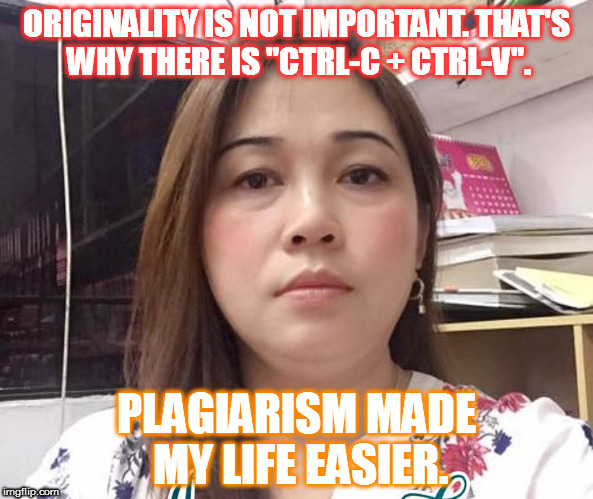 "Plagiarism Made My lIfe Easier. | ORIGINALITY IS NOT IMPORTANT. THAT'S WHY THERE IS ""CTRL-C + CTRL-V"". PLAGIARISM MADE MY LIFE EASIER. 