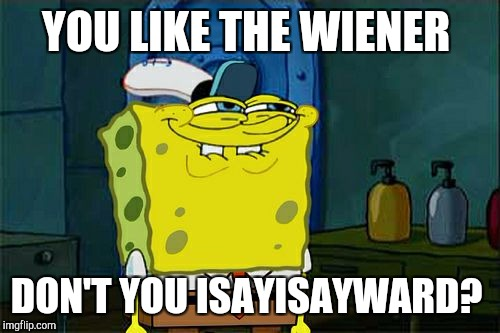Dont You Squidward Meme | YOU LIKE THE WIENER DON'T YOU ISAYISAYWARD? | image tagged in memes,dont you squidward | made w/ Imgflip meme maker