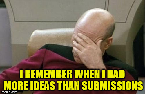 Captain Picard Facepalm Meme | I REMEMBER WHEN I HAD MORE IDEAS THAN SUBMISSIONS | image tagged in memes,captain picard facepalm | made w/ Imgflip meme maker