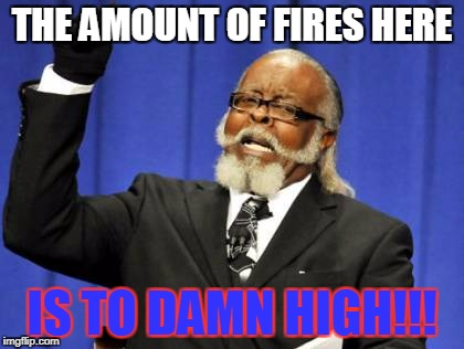 Too Damn High Meme | THE AMOUNT OF FIRES HERE IS TO DAMN HIGH!!! | image tagged in memes,too damn high | made w/ Imgflip meme maker