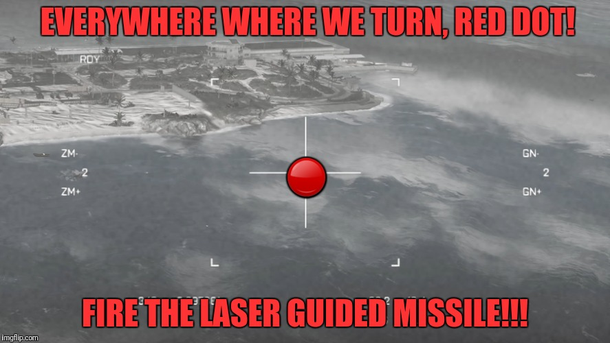 EVERYWHERE WHERE WE TURN, RED DOT! FIRE THE LASER GUIDED MISSILE!!!  | made w/ Imgflip meme maker