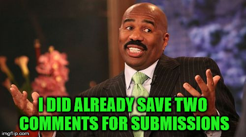 Steve Harvey Meme | I DID ALREADY SAVE TWO COMMENTS FOR SUBMISSIONS | image tagged in memes,steve harvey | made w/ Imgflip meme maker
