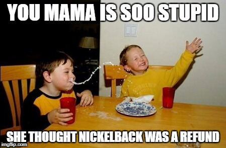 Yo Mamas So Fat Meme | YOU MAMA IS SOO STUPID SHE THOUGHT NICKELBACK WAS A REFUND | image tagged in memes,yo mamas so fat | made w/ Imgflip meme maker
