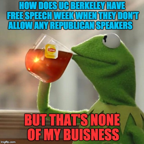 I'm confused now with UC Berkeley  but thats none of my business  | HOW DOES UC BERKELEY HAVE FREE SPEECH WEEK WHEN THEY DON'T ALLOW ANY REPUBLICAN SPEAKERS BUT THAT'S NONE OF MY BUISNESS | image tagged in memes,but thats none of my business,kermit the frog,uc berkeley,liberal logic,shaq only smokes the dankest | made w/ Imgflip meme maker