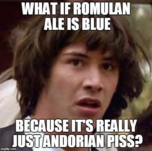 What has been seen cannot be unseen.... | WHAT IF ROMULAN ALE IS BLUE BECAUSE IT'S REALLY JUST ANDORIAN PISS? | image tagged in memes,conspiracy keanu | made w/ Imgflip meme maker