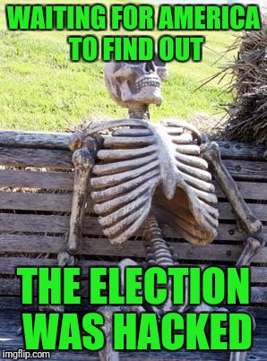 Waiting Skeleton Meme | WAITING FOR AMERICA TO FIND OUT THE ELECTION WAS HACKED | image tagged in memes,waiting skeleton | made w/ Imgflip meme maker