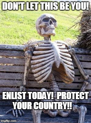 Waiting Skeleton Meme | DON'T LET THIS BE YOU! ENLIST TODAY!  PROTECT YOUR COUNTRY!! | image tagged in memes,waiting skeleton | made w/ Imgflip meme maker