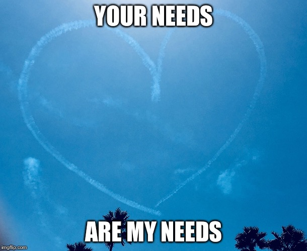 YOUR NEEDS ARE MY NEEDS | image tagged in sky writing heart | made w/ Imgflip meme maker
