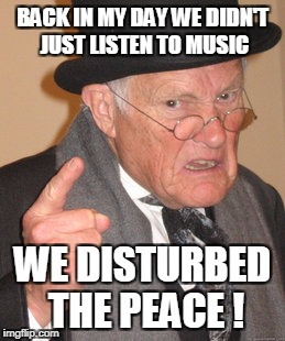 Back In My Day Meme | BACK IN MY DAY WE DIDN'T JUST LISTEN TO MUSIC WE DISTURBED THE PEACE ! | image tagged in memes,back in my day | made w/ Imgflip meme maker