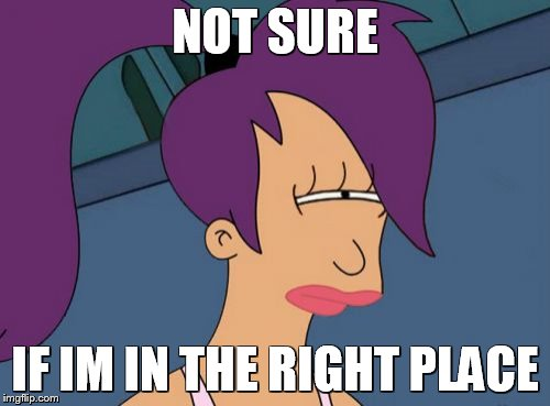 Futurama Leela | NOT SURE IF IM IN THE RIGHT PLACE | image tagged in memes,futurama leela | made w/ Imgflip meme maker