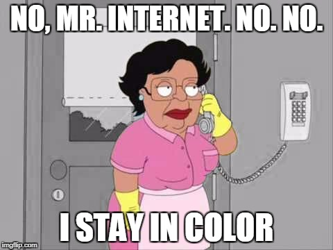 Consuela Don't Play That: White & Black Meme Week! Oct. 8th To 14th (A Pipe_Picasso event) | NO, MR. INTERNET. NO. NO. I STAY IN COLOR | image tagged in consuela color | made w/ Imgflip meme maker