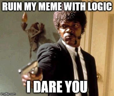 Say That Again I Dare You Meme | RUIN MY MEME WITH LOGIC I DARE YOU | image tagged in memes,say that again i dare you | made w/ Imgflip meme maker