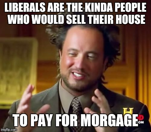 Ancient Aliens Meme | LIBERALS ARE THE KINDA PEOPLE WHO WOULD SELL THEIR HOUSE TO PAY FOR MORGAGE | image tagged in memes,ancient aliens | made w/ Imgflip meme maker