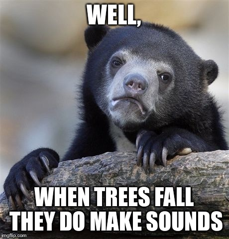 Confession Bear Meme | WELL, WHEN TREES FALL THEY DO MAKE SOUNDS | image tagged in memes,confession bear | made w/ Imgflip meme maker